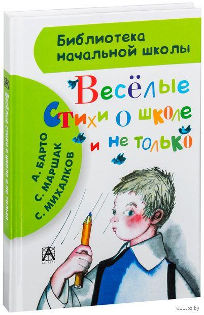 Веселые стихи о школе и не только. Самуил Маршак, Агния Барто, Сергей Михалков