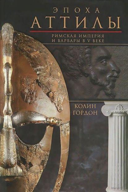 Эпоха Аттилы. Римская империя и варвары в V веке. Колин Дуглас Гордон