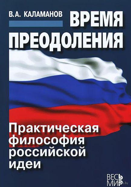 Время преодоления. Практическая философия российской идеи. Владимир Каламанов
