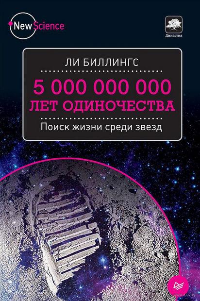 5 000 000 000 лет одиночества. Поиск жизни среди звезд. Ли Биллингс