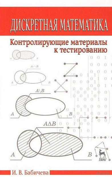 Дискретная математика. Контролирующие материалы к тестированию. Ирина Бабичева