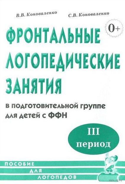 Фронтальные логопедические занятия для детей с ФФН. III период. Вилена Коноваленко, Светлана Коноваленко