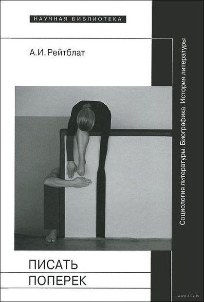 Писать поперек. Статьи по биографике, социологии и истории литературы. Абрам Рейтблат