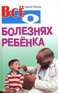 Все о болезнях ребенка. С. Зайцев