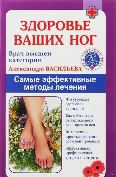 Здоровье ваших ног. Самые эффективные методы лечения. Александра Васильева