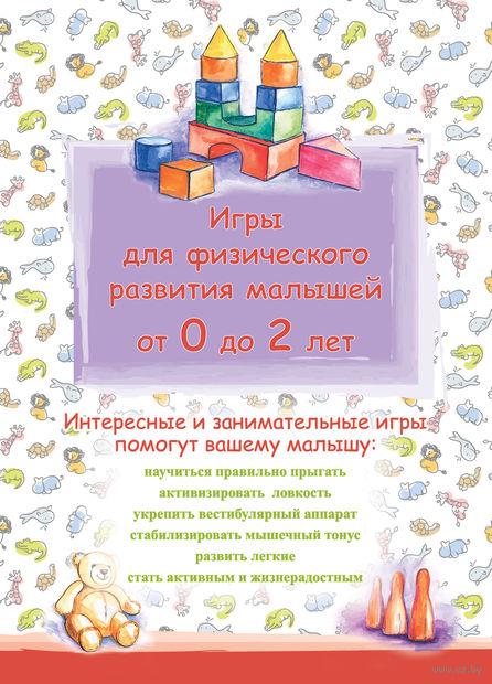 Игры для физического развития малышей от 0 до 2 лет. Т. Киреева