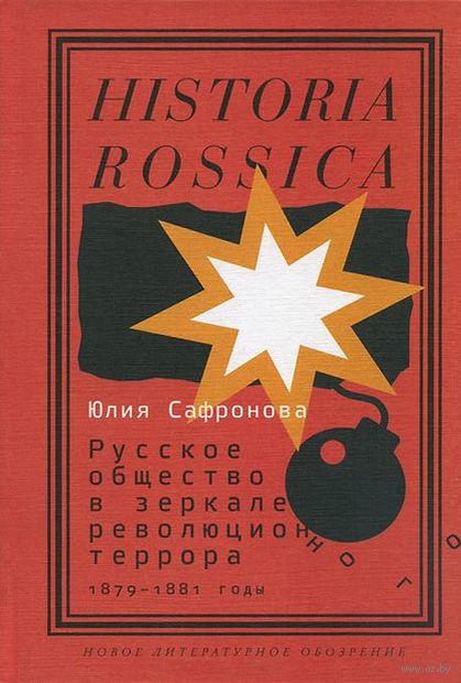 Русское общество в зеркале революционного террора. 1879-1881 годы. Юлия Сафронова