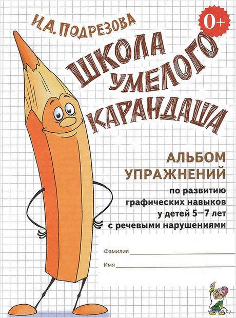 Школа умелого карандаша. Альбом упражнений по развитию графических навыков у детей 5-7 лет с речевыми нарушениями. Инна Подрезова