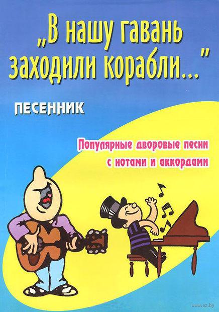 """""""В нашу гавань заходили корабли..."""" Песенник. Популярные дворовые песни с нотами и аккордами. Борис Павленко"""