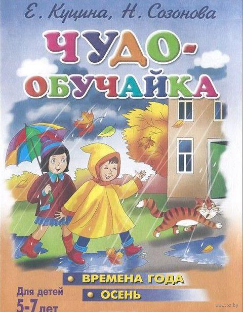 Чудо-обучайка. Времена года. Осень. Для детей 5-7 лет. Надежда Созонова, Екатерина Куцина