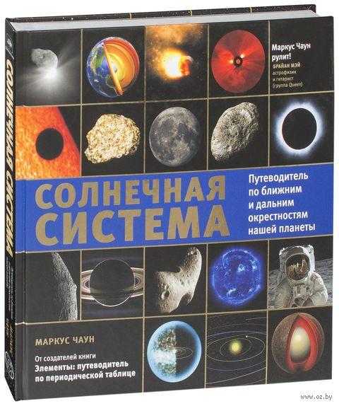 Солнечная система. Путеводитель по ближним и дальним окрестностям нашей планеты. Маркус Чаун