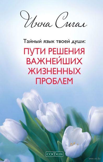 Тайный язык твоей души. Пути решения важнейших жизненных проблем. Инна Сигал