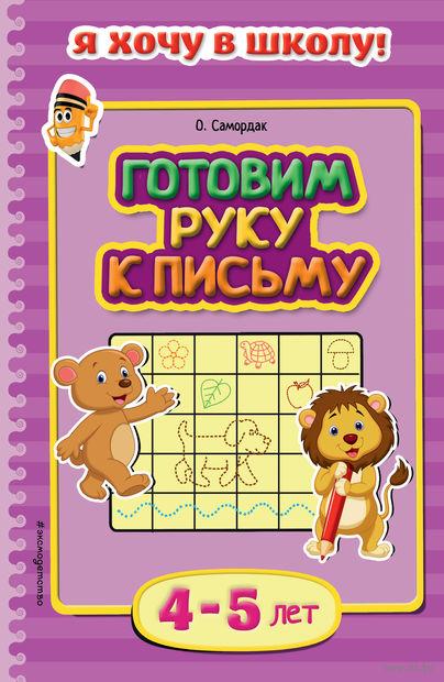 Готовим руку к письму. Для детей 4-5 лет. Ольга Самордак