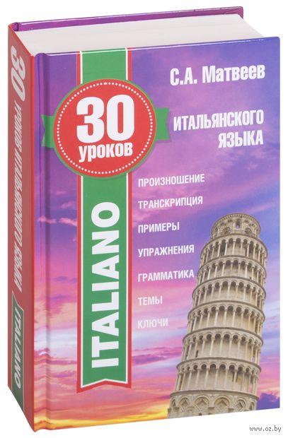 30 уроков итальянского языка. Сергей Матвеев