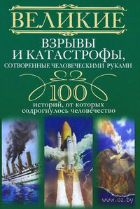 Великие взрывы и катастрофы, сотворенные человеческими руками. 100 историй, от которых содрогнулось человечество. Максим Артемьев