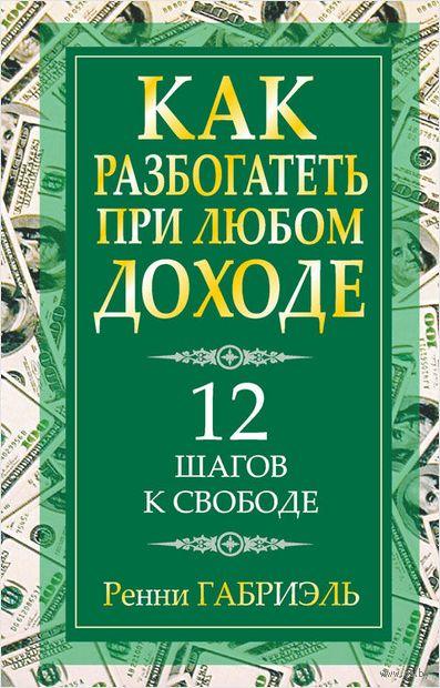 Как разбогатеть при любом доходе. Ренни Габриэль