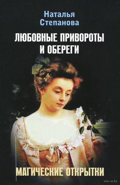 Любовные привороты и обереги. Магические открытки. Наталья Степанова