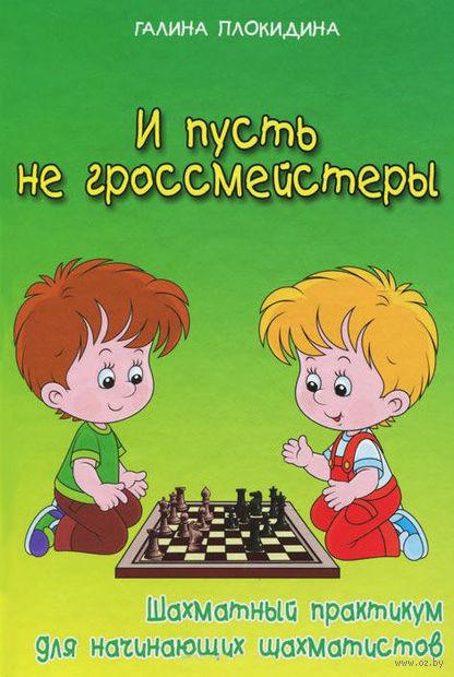 И пусть не гроссмейстеры. Шахматный практикум. Галина Плокидина