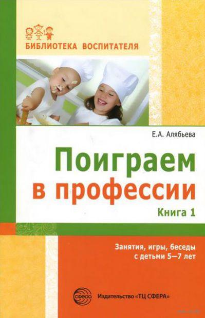 Поиграем в профессии. Книга 1. Занятия, игры, беседы с детьми 5-7лет. Елена Алябьева