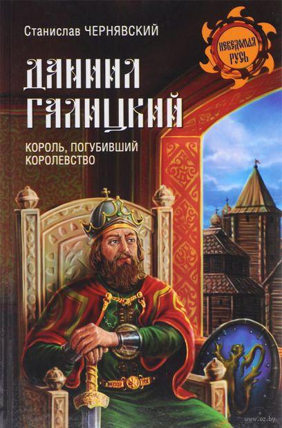 Даниил Галицкий. Король, погубивший королевство. Станислав Чернявский