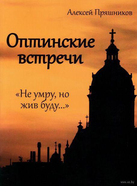 """Оптинские встречи. """"Не умру, но жив буду..."""". Алексей Пряшников"""