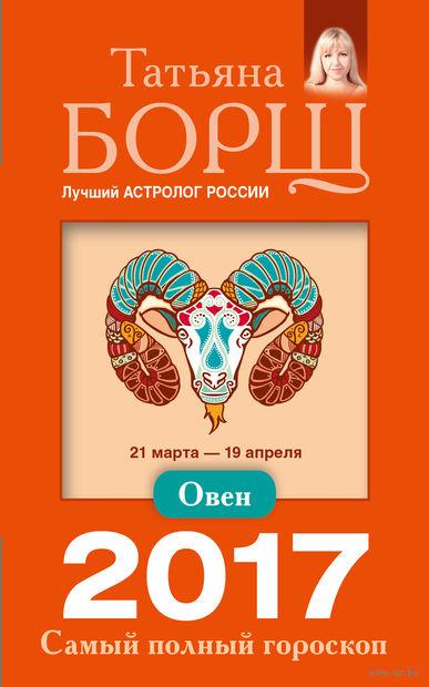 Овен. Самый полный гороскоп на 2017 год. Татьяна Борщ