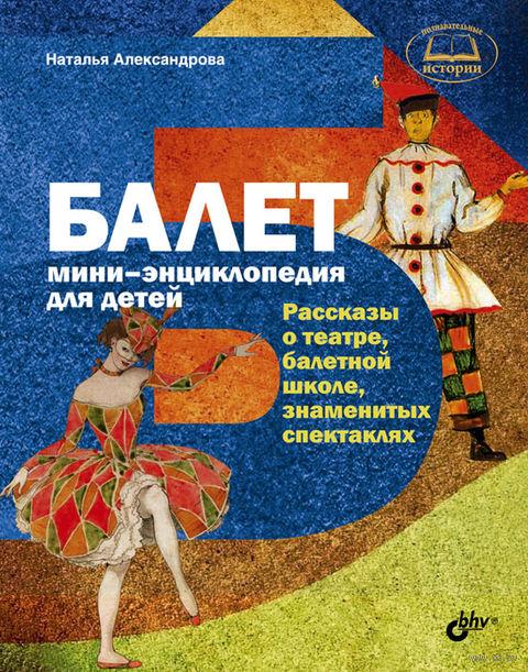 Балет. Мини-энциклопедия для детей. Наталья Александрова