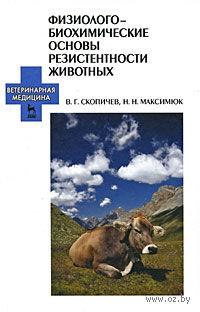 Физиолого-биохимические основы резистентности животных. Николай Максимюк, Валерий Скопичев