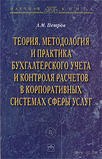 Теория, методология и практика бухгалтерского учета и контроля расчетов в корпоративных системах сферы услуг. Александр Петров