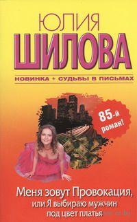 Меня зовут Провокация, или Я выбираю мужчин под цвет платья (м). Юлия Шилова