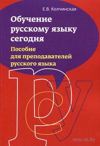 Обучение русскому языку сегодня. Пособие для преподавателей русского языка. Е. Колчинская