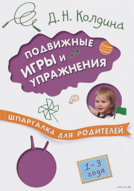 Подвижные игры и упражнения с детьми 1-3 лет. Шпаргалка для родителей. Дарья Колдина