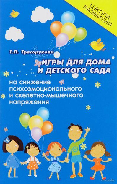 Игры для дома и детского сада на снижение психоэмоционального и скелетно-мышечного напряжения. Татьяна Трясорукова