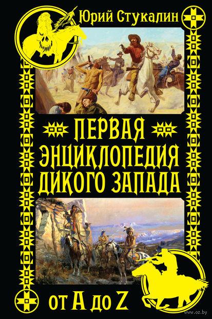 Первая энциклопедия Дикого Запада - от A до Z. Юрий Стукалин