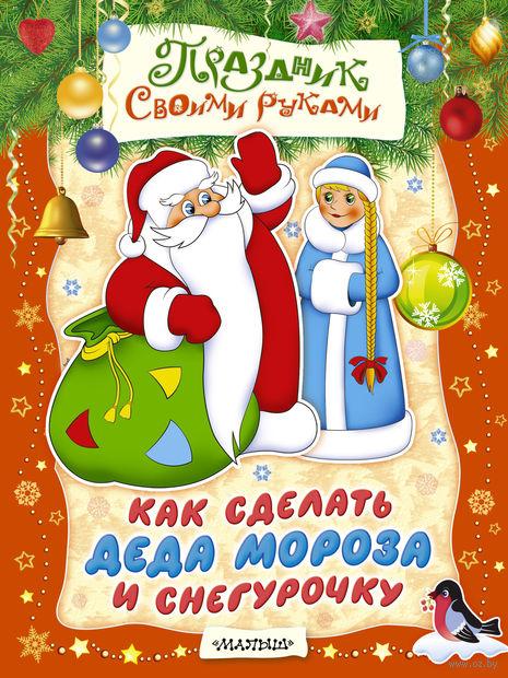 Как сделать Деда Мороза и Снегурочку. М. Парнякова