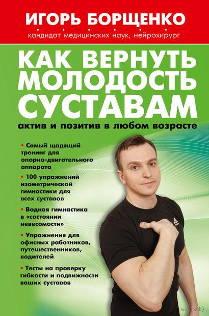 Как вернуть молодость суставам. Актив и позитив в любом возрасте. Игорь Борщенко