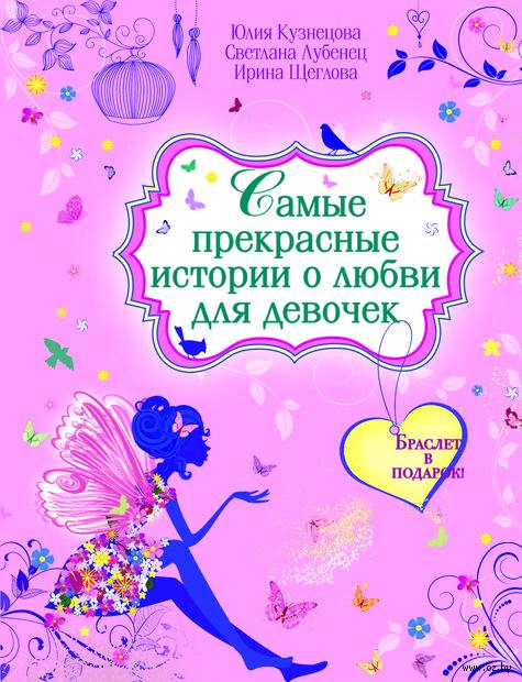 Самые прекрасные истории о любви для девочек (с подарком). Юлия Кузнецова, Светлана Лубенец, Ирина Щеглова