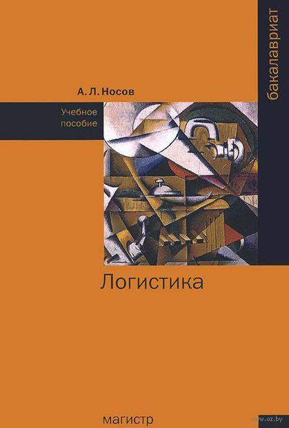 Логистика. Учебное пособие. Александр Носов