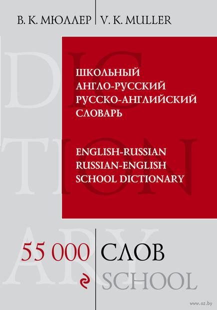 Школьный англо-русский русско-английский словарь. 55 000 слов и выражений. Владимир Мюллер