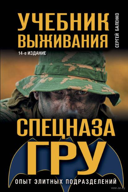 Учебник выживания спецназа ГРУ. Опыт элитных подразделений. Сергей Баленко