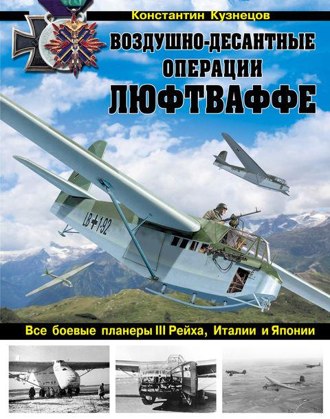 Воздушно-десантные операции Люфтваффе. Все боевые планеры III Рейха, Италии и Японии. Константин Кузнецов