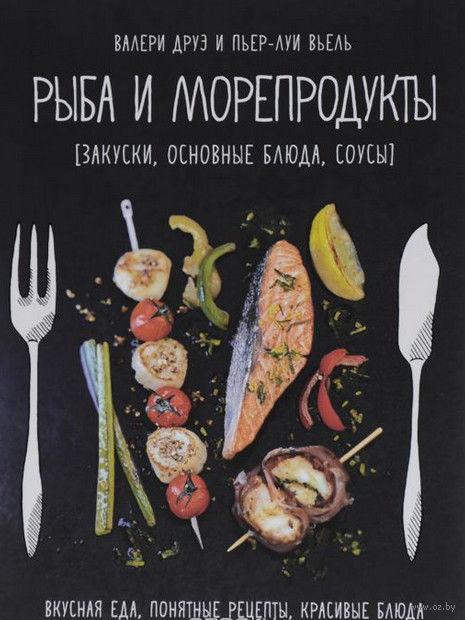 Рыба и морепродукты. Закуски, основные блюда, соусы. Валери Друэ, Пьер-Луи Вьель