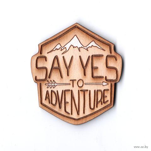 "Значок деревянный ""Say yes to adventure"" — фото, картинка"