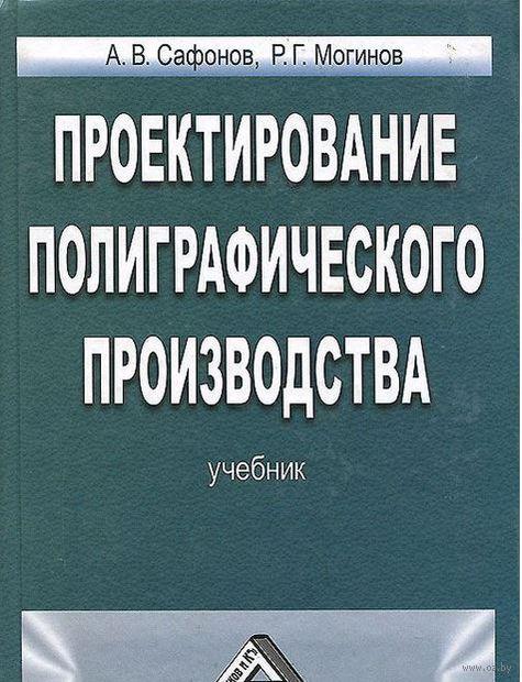 Проектирование полиграфического производства. Александр Сафонов, Ростислав Могинов
