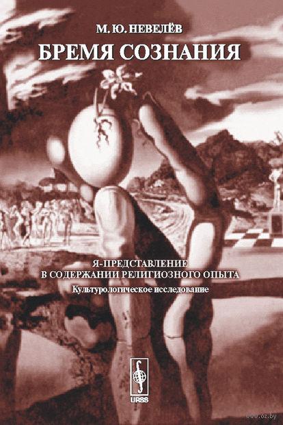 Бремя сознания. Я-представление в содержании религиозного опыта (культурологическое исследование). Михаил Невелев