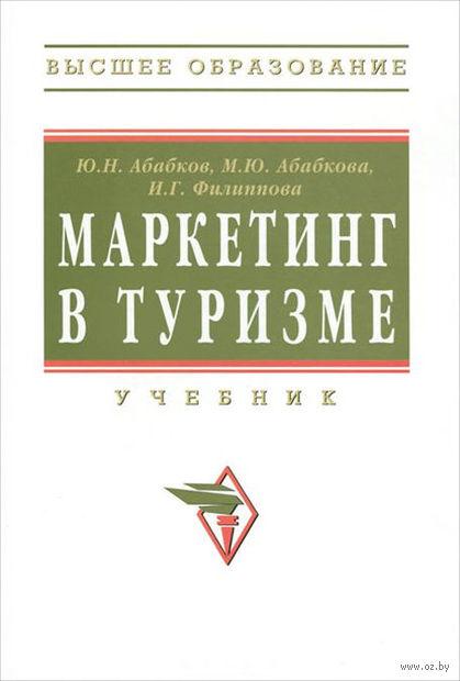 Маркетинг в туризме. Юрий Абабков, Марианна Абабкова, Инга Филиппова