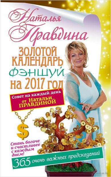 Золотой календарь фэншуй на 2017 год. 365 очень важных предсказаний. Наталья Правдина