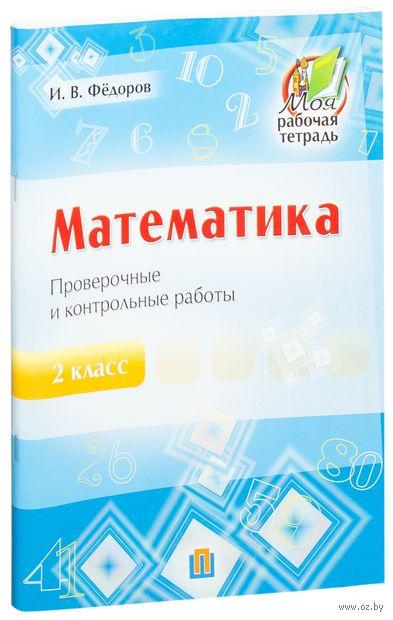 Математика. 2 класс. Проверочные и контрольные работы. И. Федоров