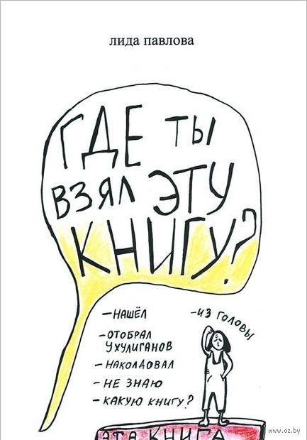 Где ты взял эту книгу?. Лида Павлова