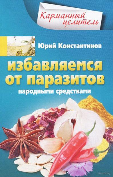 Избавляемся от паразитов народными средствами. Юрий Константинов